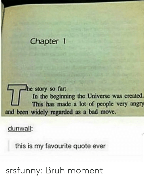 quote: Chapter 1  T  he story so far:  In the beginning the Universe was created  This has made a lot of people very angry  and been widely regarded as a bad move  dunwall:  this is my favourite quote ever srsfunny:  Bruh moment