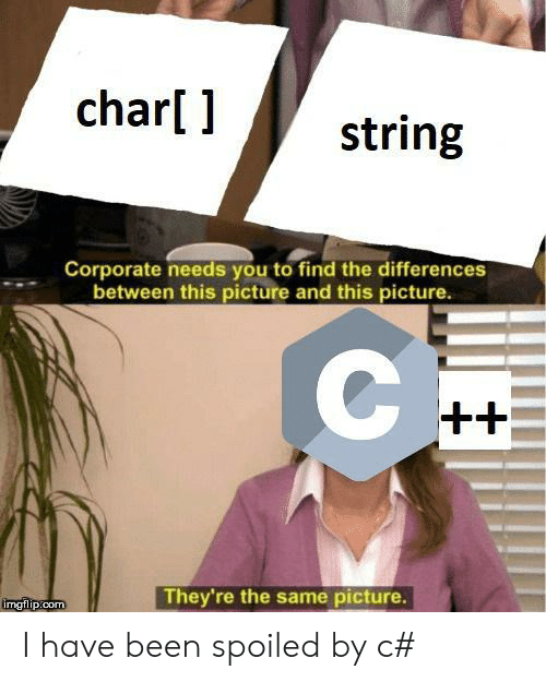 spoiled: char[ ]  string  Corporate needs you to find the differences  between this picture and this picture.  C  ++  They're the same picture.  imgflip.com I have been spoiled by c#