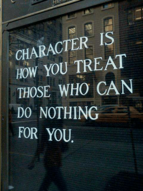Character Is: CHARACTER IS  HOW YOU TREAT  THOSE WHO CAN  DO NOTHING  FOR YOU
