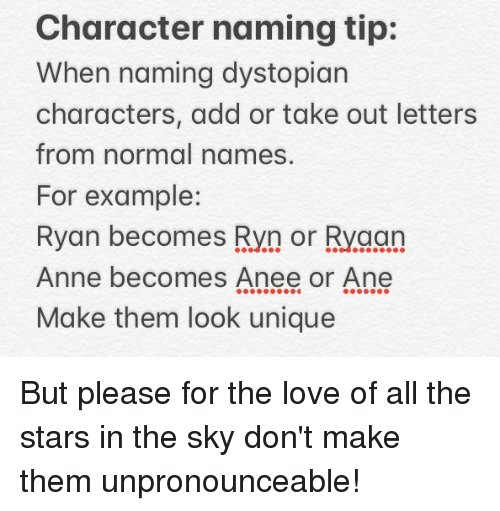 dystopian: Character naming tip:  When naming dystopian  characters, add or take out letters  from normal names,  For example:  Ryan becomes Ryn or Ryaan  Anne becomes Anee or Ane  Make them look unique But please for the love of all the stars in the sky don't make them unpronounceable!
