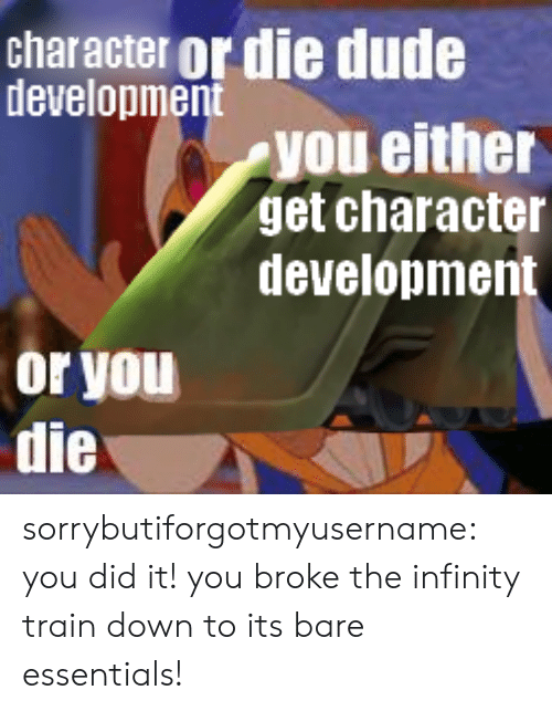 bare: character or die dude  development  you either  get character  development  or you  die sorrybutiforgotmyusername:  you did it! you broke the infinity train down to its bare essentials!