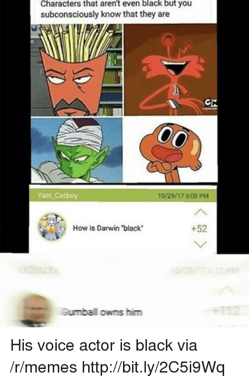 """darwin: Characters that aren't even black but you  subconsciously know that they are  Yaoi Catboy  10/29/17 6:08 PMM  How is Darwin """"black  +52  Gumbal owns him His voice actor is black via /r/memes http://bit.ly/2C5i9Wq"""