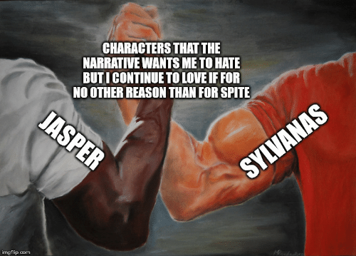 Love, Reason, and Com: CHARACTERS THAT THE  NARRATIVE WANTS ME TO HATE  BUTICONTINUE TO LOVE IF FOR  NO OTHER REASON THAN FOR SPITE  JASPER  SYLVANAS  imgflip.com