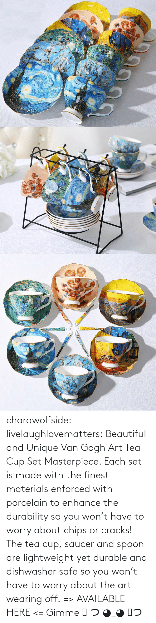 The Tea: charawolfside: livelaughlovematters:  Beautiful and Unique Van Gogh Art Tea Cup Set Masterpiece. Each set is made with the finest materials enforced with porcelain to enhance the durability so you won't have to worry about chips or cracks! The tea cup, saucer and spoon are lightweight yet durable and dishwasher safe so you won't have to worry about the art wearing off. => AVAILABLE HERE <=    Gimme ༼ つ ◕_◕ ༽つ