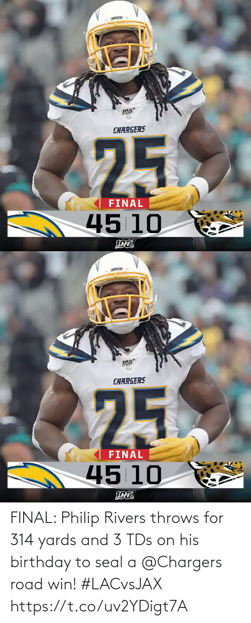 Seal: CHARGERS  CHARGERS  25  FINAL  45 10   CHARGERS  CHARGERS  25  FINAL  45 10 FINAL: Philip Rivers throws for 314 yards and 3 TDs on his birthday to seal a @Chargers road win! #LACvsJAX https://t.co/uv2YDigt7A