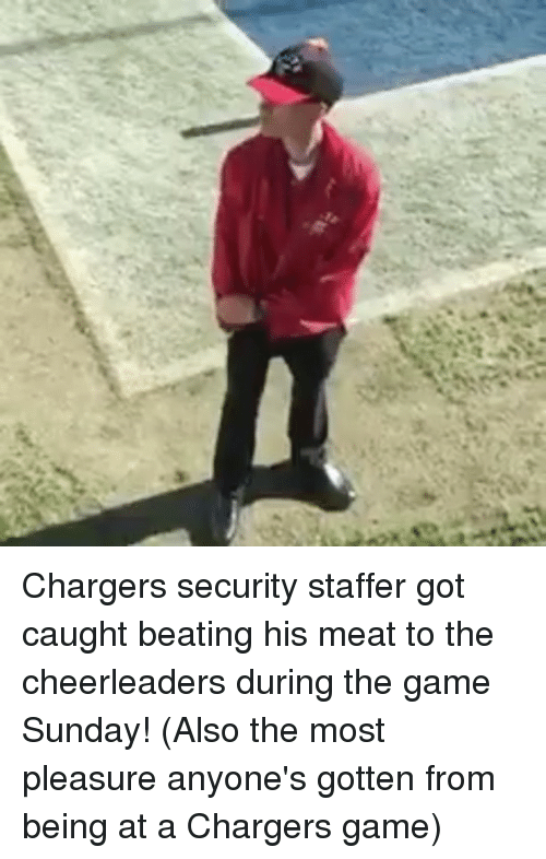 Memes, Chargers, and Cheerleader: Chargers security staffer got caught beating his meat to the cheerleaders during the game Sunday! (Also the most pleasure anyone's gotten from being at a Chargers game)