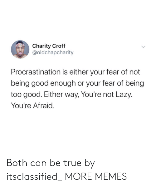 Dank, Lazy, and Memes: Charity Croff  @oldchapcharity  Procrastination is either your fear of not  being good enough or your fear of being  too good. Either way, You're not Lazy.  You're Afraid. Both can be true by itsclassified_ MORE MEMES