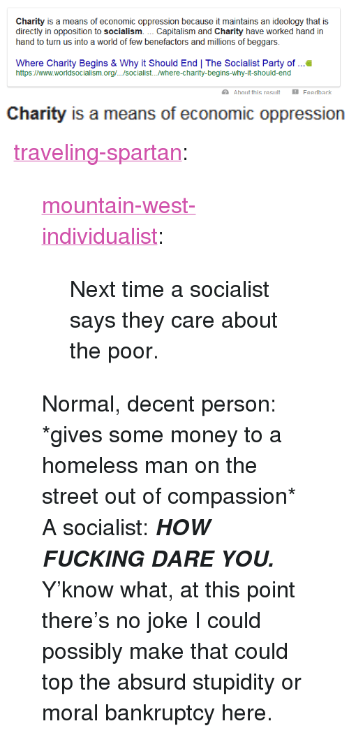 "Fucking, Homeless, and Money: Charity is a means of economic oppression because it maintains an ideology that is  directly in opposition to socialism. Capitalism and Charity have worked hand in  hand to turn us into a world of few benefactors and millions of beggars.  Where Charity Begins & Why it Should End | The Socialist Party of ..  https://www.worldsocialism.org/.../socialist.../where-charity-begins-why-it-should-end  Ahout this resuFea  Feedhack   Charity is a means of economic oppression <p><a href=""https://traveling-spartan.tumblr.com/post/168225856072/mountain-west-individualist-next-time-a-socialist"" class=""tumblr_blog"">traveling-spartan</a>:</p> <blockquote> <p><a href=""https://mountain-west-individualist.tumblr.com/post/168225301797/next-time-a-socialist-says-they-care-about-the"" class=""tumblr_blog"">mountain-west-individualist</a>:</p> <blockquote><p>Next time a socialist says they care about the poor.<br/></p></blockquote> <p>Normal, decent person: *gives some money to a homeless man on the street out of compassion*</p> <p>A socialist: <b><i>HOW FUCKING DARE YOU.</i></b></p> <p>Y'know what, at this point there's no joke I could possibly make that could top the absurd stupidity or moral bankruptcy here.</p> </blockquote>"