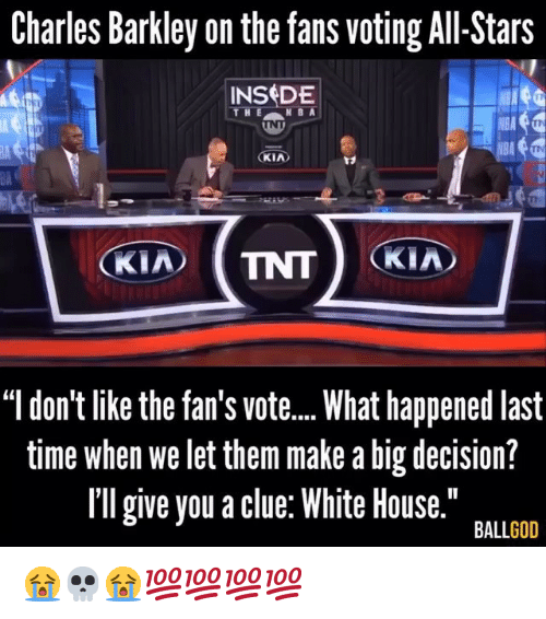 """Charles Barkley: Charles Barkley on the fans voting All-Stars  INSDE  V8A  KIA  BA  """"l don't like the fan's vot...What happened last  time when we let them make a big decision?  Il give you a clue: White House.""""  BALLGOD 😭💀😭💯💯💯💯"""