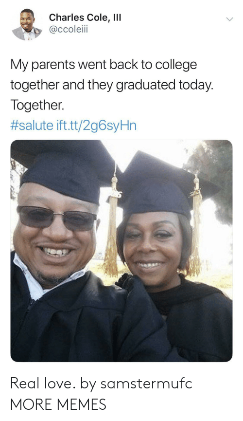 Salute: Charles Cole, IlI  @ccoleiii  My parents went back to college  together and they graduated today.  Together  #salute ift.tt/2g6syHn Real love. by samstermufc MORE MEMES