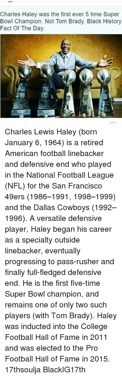 induction: Charles Haley was the first ever 5 time Super  Bowl Champion. Not Tom Brady. Black History  Fact Of The Day Charles Lewis Haley (born January 6, 1964) is a retired American football linebacker and defensive end who played in the National Football League (NFL) for the San Francisco 49ers (1986–1991, 1998–1999) and the Dallas Cowboys (1992–1996). A versatile defensive player, Haley began his career as a specialty outside linebacker, eventually progressing to pass-rusher and finally full-fledged defensive end. He is the first five-time Super Bowl champion, and remains one of only two such players (with Tom Brady). Haley was inducted into the College Football Hall of Fame in 2011 and was elected to the Pro Football Hall of Fame in 2015. 17thsoulja BlackIG17th