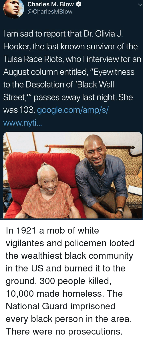 """Eyewitness: Charles M. Blow  @CharlesMBlow  I am sad to report that Dr. Olivia J.  Hooker, the last known survivor of the  Tulsa Race Riots, who l interview for an  August column entitled, """"Eyewitness  to the Desolation of 'Black Wall  Street,"""" passes away last night. She  was 103.google.com/amp/s/  www.nyt In 1921 a mob of white vigilantes and policemen looted the wealthiest black community in the US and burned it to the ground. 300 people killed, 10,000 made homeless. The National Guard imprisoned every black person in the area. There were no prosecutions."""
