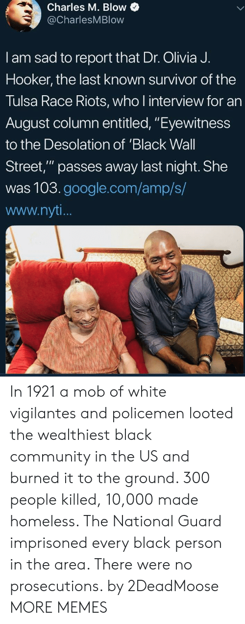 """Eyewitness: Charles M. Blow  @CharlesMBlow  I am sad to report that Dr. Olivia J.  Hooker, the last known survivor of the  Tulsa Race Riots, who l interview for an  August column entitled, """"Eyewitness  to the Desolation of 'Black Wall  Street,"""" passes away last night. She  was 103.google.com/amp/s/  www.nyt In 1921 a mob of white vigilantes and policemen looted the wealthiest black community in the US and burned it to the ground. 300 people killed, 10,000 made homeless. The National Guard imprisoned every black person in the area. There were no prosecutions. by 2DeadMoose MORE MEMES"""