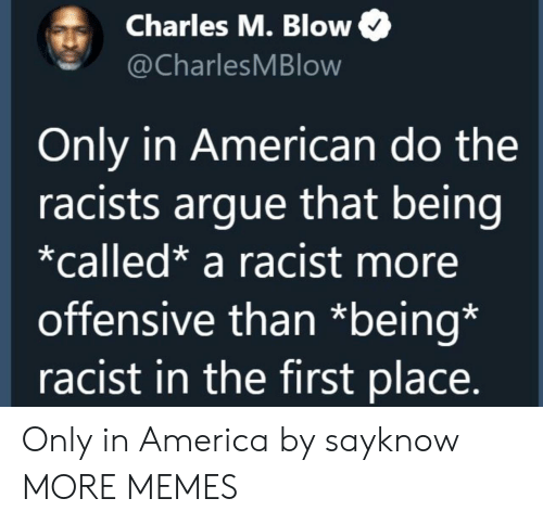 America, Arguing, and Dank: Charles M. Blow  @CharlesMBlow  Only in American do the  racists argue that being  *called* a racist more  offensive than *being*  racist in the first place. Only in America by sayknow MORE MEMES