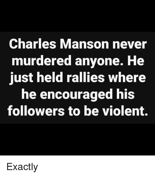 encouraged: Charles Manson never  murdered anyone. He  just held rallies where  he encouraged his  followers to be violent. Exactly