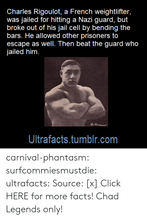 Click, Facts, and Jail: Charles Rigoulot, a French weightlifter,  was jailed for hitting a Nazi guard, but  broke out of his jail cell by bending the  bars. He allowed other prisoners to  escape as well. Then beat the guard who  jailed him  Ultrafacts.tumblr.com carnival-phantasm:  surfcommiesmustdie:  ultrafacts:   Source: [x] Click HERE for more facts!   Chad    Legends only!