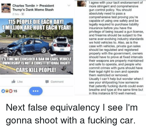 Well Memed: Charles Tomlin President  Trump's Dank Meme Stash  2 hrs  115 PEOPLE DIE EACH DAY!  1 MILLION ARE HURTEACHYEAR!  ITS TIME WE CONSIDERABAN ON CARS VEHICLE  OWNERSHIPISNOTA CONSTITUTIONAL RIGNTI  CARS KILLIPEOPLEI  I Like  Comment  O 015  I agree with your tacit endorsement of  more stringent and comprehensive  gun control policy. You should  absolutely need to pass a  comprehensive test proving you're  capable of using one safely and be  legally required to purchase liability  insurance before you have the  privilege of being issued a gun license,  and firearms should be subject to the  same ever-evolving industry standards  we hold vehicles to. Also, as is the  case with vehicles, private gun sales  should be regulated and registered  properly with the government, owners  should have to prove at fixed intervals  their weapons are properly maintained  and safe to operate, and people who  commit crimes with guns should have  their legal right to own and operate  them restricted or removed.  Usually I can't help but wonder when I  see your shitposting how someone  that patently fucking dumb could even  breathe and type at the same time but  in this instance 8/10 well memed. Next false equivalency I see I'm gonna shoot with a fucking car.