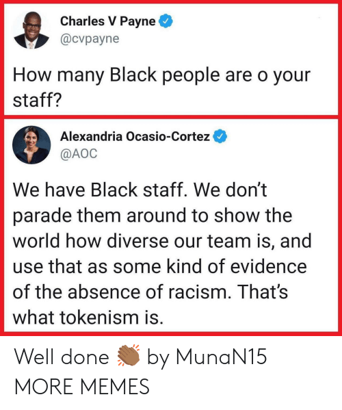 cortez: Charles V Payne  @cvpayne  How many Black people are o your  staff?  Alexandria Ocasio-Cortez  @AOC  We have Black staff. We don't  parade them around to show the  world how diverse our team is, and  use that as some kind of evidence  of the absence of racism. That's  what tokenism is. Well done 👏🏾 by MunaN15 MORE MEMES