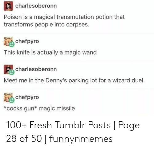 corpses: charlesoberonn  Poison is a magical transmutation potion that  transforms people into corpses.  chefpyro  This knife is actually a magic wand  charlesoberonn  Meet me in the Denny's parking lot for a wizard duel.  chefpyro  *cocks gun* magic missile  an 100+ Fresh Tumblr Posts | Page 28 of 50 | funnynmemes