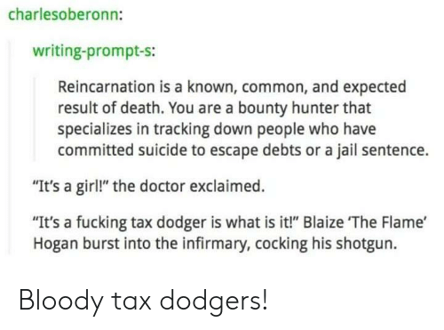 """Cocking: charlesoberonn:  writing-prompt-s:  Reincarnation is a known, common, and expected  result of death. You are a bounty hunter that  specializes in tracking down people who have  committed suicide to escape debts or a jail sentence.  """"It's a girl!"""" the doctor exclaimed.  """"It's a fucking tax dodger is what is it!"""" Blaize The Flame'  Hogan burst into the infirmary, cocking his shotgun. Bloody tax dodgers!"""