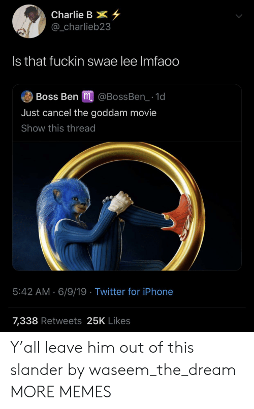 Charlie, Dank, and Iphone: Charlie B  @_charlieb23  Is that fuckin swae lee Imfaoo  Boss Ben m @BossBen_1d  Just cancel the goddam movie  Show this thread  5:42 AM 6/9/19 Twitter for iPhone  7,338 Retweets 25K Likes Y'all leave him out of this slander by waseem_the_dream MORE MEMES