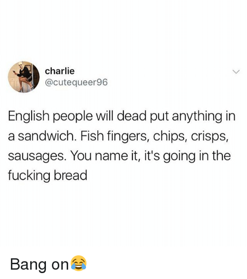 sausages: charlie  @cutequeer96  English people will dead put anything in  a sandwich. Fish fingers, chips, crisps,  sausages. You name it, it's going in the  fucking bread Bang on😂