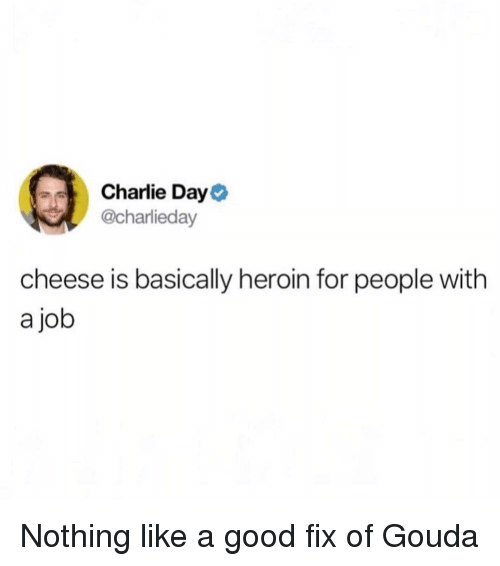 gouda: Charlie Day  @charlieday  cheese is basically heroin for people with  a job Nothing like a good fix of Gouda