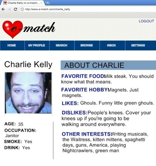 Match Com: Charlie Kelly on e-match...  C O http:llwww.e-match com/charlie kelly  LOGOUT  match  HOME MY PROFILE  SEARCH Dwowee Neox  Charlie Kelly  ABOUT CHARLIE  FAVORITE FOODMilk steak. You should  know what that means.  FAVORITE HOBBY Magnets. Just  magnets  LIKES: Ghouls. Funny little green ghouls.  DISLIKES: People's knees. Cover your  knees up if you're going to be  AGE: 35  walking around everywhere.  OCCUPATION:  OTHER INTERESTSwriting musicals,  Janitor  the Waitress, kitten mittens, spaghetti  SMOKE: Yes  days, guns, America, playing  DRINK  Yes,  Nightcrawlers, green man