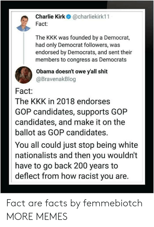 Being White: Charlie Kirk@charliekirk11  Fact  The KKK was founded by a Democrat,  had only Democrat followers, was  endorsed by Democrats, and sent their  members to congress as Democrats  Obama doesn't owe y'all shit  @BravenakBlog  Fact:  The KKK in 2018 endorses  GOP candidates, supports GOP  candidates, and make it on the  ballot as GOP candidates.  You all could just stop being white  nationalists and then you wouldn't  have to go back 200 years to  deflect from how racist you are. Fact are facts by femmebiotch MORE MEMES