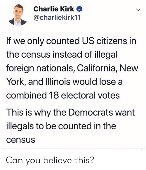 Charlie, New York, and California: Charlie Kirk  @charliekirk11  If we only counted US citizens in  the census instead of illegal  foreign nationals, California, New  York, and Illinois would lose a  combined 18 electoral votes  This is why the Democrats want  illegals to be counted in the  census Can you believe this?