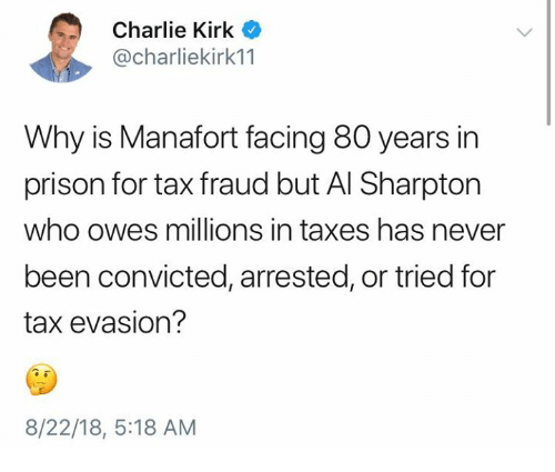 Al Sharpton: Charlie Kirk  @charliekirk11  Why is Manafort facing 80 years in  prison for tax fraud but Al Sharpton  who owes millions in taxes has never  been convicted, arrested, or tried for  tax evasion?  8/22/18, 5:18 AM