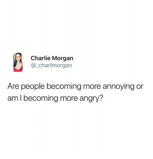 Charlie, Memes, and Angry: Charlie Morgan  @_charlmorgan  Are people becoming more annoying or  aml becoming more angry?