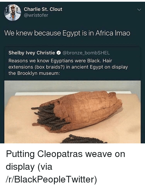 ancient egypt: Charlie St. Clout  @wristofer  We knew because Egypt is in Africa Imao  Shelby Ivey Christie @bronze_bombSHEL  Reasons we know Egyptians were Black. Hair  extensions (box braids?) in ancient Egypt on display  the Brooklyn museum: <p>Putting Cleopatras weave on display (via /r/BlackPeopleTwitter)</p>
