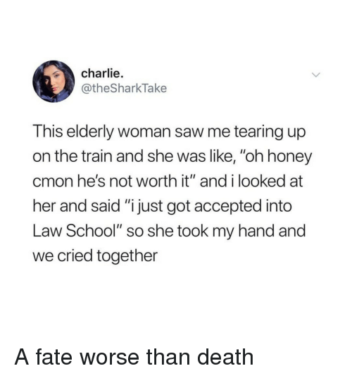 """Not Worth It: charlie.  @theSharkTake  This elderly woman saw me tearing up  on the train and she was like, """"oh honey  cmon he's not worth it"""" and i looked at  her and said """"i just got accepted into  Law School"""" so she took my hand and  we cried together A fate worse than death"""