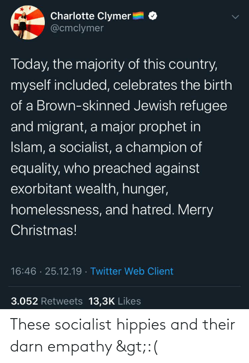 Migrant: Charlotte Clymer!  @cmclymer  Today, the majority of this country,  myself included, celebrates the birth  of a Brown-skinned Jewish refugee  and migrant, a major prophet in  Islam, a socialist, a champion of  equality, who preached against  exorbitant wealth, hunger,  homelessness, and hatred. Merry  Christmas!  16:46 · 25.12.19 · Twitter Web Client  3.052 Retweets 13,3K Likes These socialist hippies and their darn empathy >:(