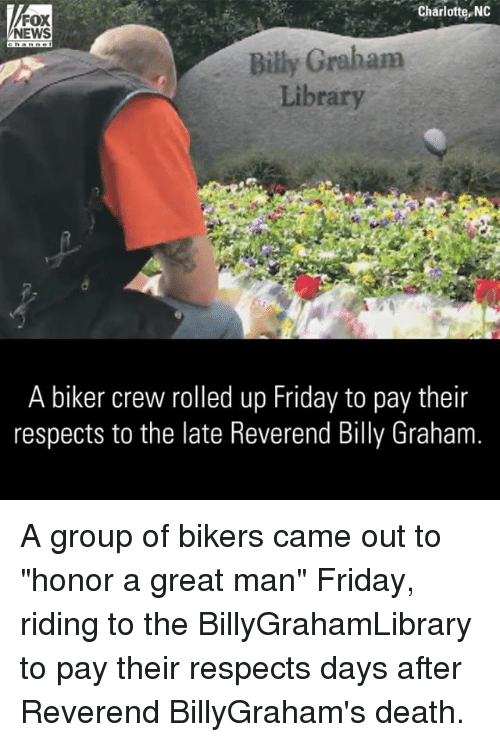 """Friday, Memes, and News: Charlotte, NO  FOX  NEWS  Billy Graham  Library  A biker crew rolled up Friday to pay their  respects to the late Reverend Billy Graham A group of bikers came out to """"honor a great man"""" Friday, riding to the BillyGrahamLibrary to pay their respects days after Reverend BillyGraham's death."""