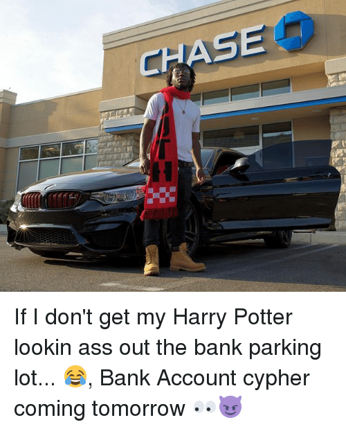 Lookin Ass: CHAS If I don't get my Harry Potter lookin ass out the bank parking lot... 😂, Bank Account cypher coming tomorrow 👀😈