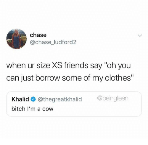 "Khalid: chase  @chase ludford2  when ur size XS friends say ""oh you  can just borrow some of my clothes""  Khalid@thegreatkhalid eingteen  bitch I'm a cow"