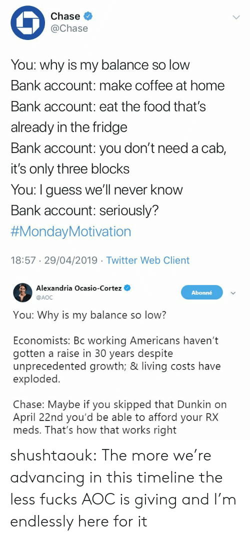 Food, Tumblr, and Twitter: Chase  @Chase  You: why is my balance so low  Bank account: make coffee at home  Bank account: eat the food that's  already in the fridge  Bank account: you don't need a cab,  it's only three blocks  You: I guess we'll never know  Bank account: seriously?  #MondayMotivation  18:57 29/04/2019 Twitter Web Client   Alexandria Ocasio-Cortez  @AOC  Abonné  You: Why is my balance so low?  Economists: Bc working Americans haven't  gotten a raise in 30 years despite  unprecedented growth; & living costs have  exploded.  Chase: Maybe if you skipped that Dunkin on  April 22nd you'd be able to afford your RX  meds. That's how that works right shushtaouk: The more we're advancing in this timeline the less fucks AOC is giving and I'm endlessly here for it