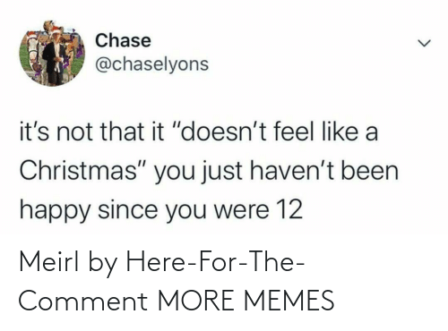 "Its Not: Chase  @chaselyons  it's not that it ""doesn't feel like a  Christmas"" you just haven't been  happy since you were 12 Meirl by Here-For-The-Comment MORE MEMES"
