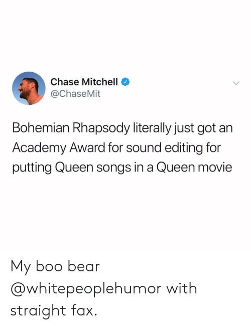 Boo, Memes, and Queen: Chase Mitchell  @ChaseMit  Bohemian Rhapsody literally just got an  Academy Award for sound editing for  putting Queen songs in a Queen movie My boo bear @whitepeoplehumor with straight fax.