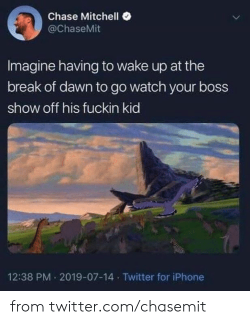 Dank, Iphone, and Twitter: Chase Mitchell  @ChaseMit  Imagine having to wake up at the  break of dawn to go watch your boss  show off his fuckin kid  12:38 PM 2019-07-14 Twitter for iPhone from twitter.com/chasemit