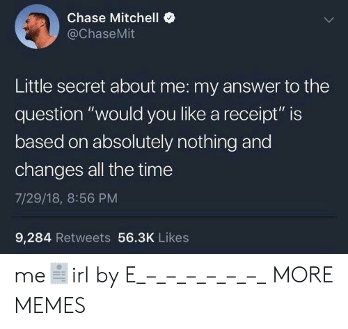 """Dank, Memes, and Target: Chase Mitchell  @ChaseMit  Little secret about me: my answer to the  question """"would you like a receipt"""" is  based on absolutely nothing and  changes all the time  7/29/18, 8:56 PM  9,284 Retweets 56.3K Likes me🧾irl by E_–_–_–_–_–_–_ MORE MEMES"""