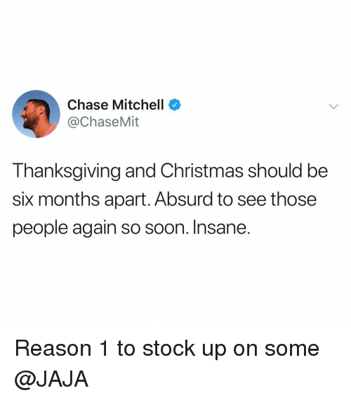 Christmas, Funny, and Soon...: Chase Mitchell  @ChaseMit  Thanksgiving and Christmas should be  six months apart. Absurd to see those  people again so soon. Insane. Reason 1 to stock up on some @JAJA