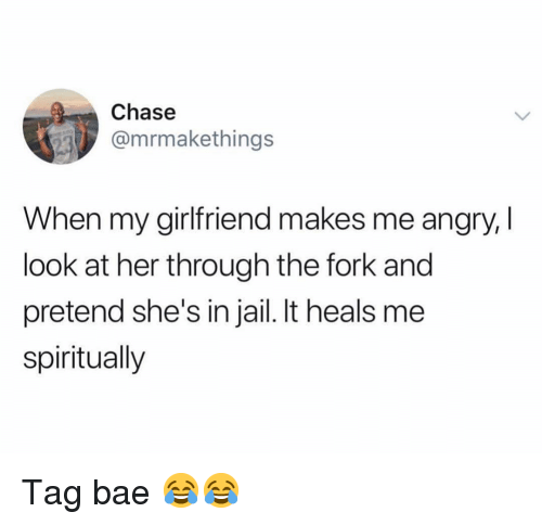 Bae, Jail, and Memes: Chase  @mrmakethings  When my girlfriend makes me angry, I  look at her through the fork and  pretend she's in jail. It heals me  spiritually Tag bae 😂😂