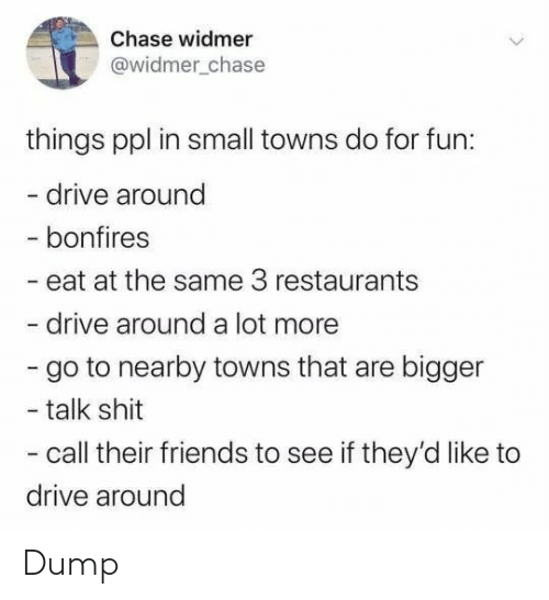 Bigger: Chase widmer  @widmer_chase  things ppl in small towns do for fun:  - drive around  - bonfires  - eat at the same 3 restaurants  drive around a lot more  - go to nearby towns that are bigger  - talk shit  - call their friends to see if they'd like to  drive around Dump