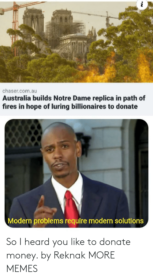 problems: chaser.com.au  Australia builds Notre Dame replica in path of  fires in hope of luring billionaires to donate  Modern problems require modern solutions So I heard you like to donate money. by Reknak MORE MEMES