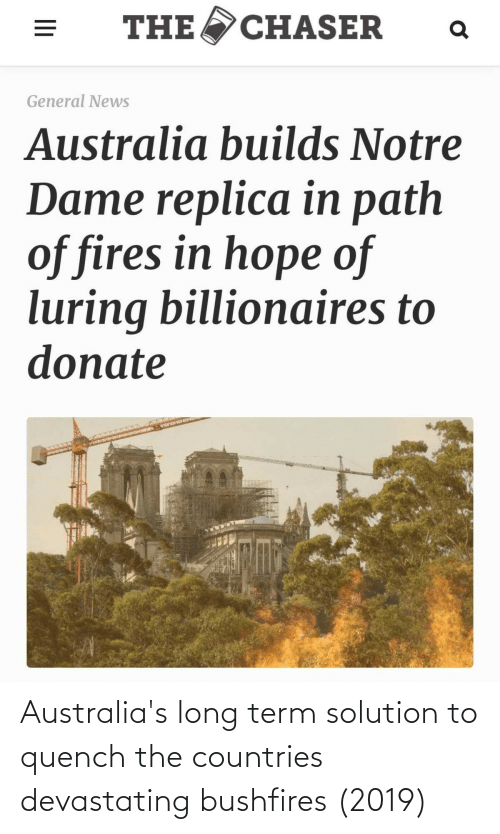 News Australia: CHASER  THE  General News  Australia builds Notre  Dame replica in path  of fires in hope of  luring billionaires to  donate Australia's long term solution to quench the countries devastating bushfires (2019)