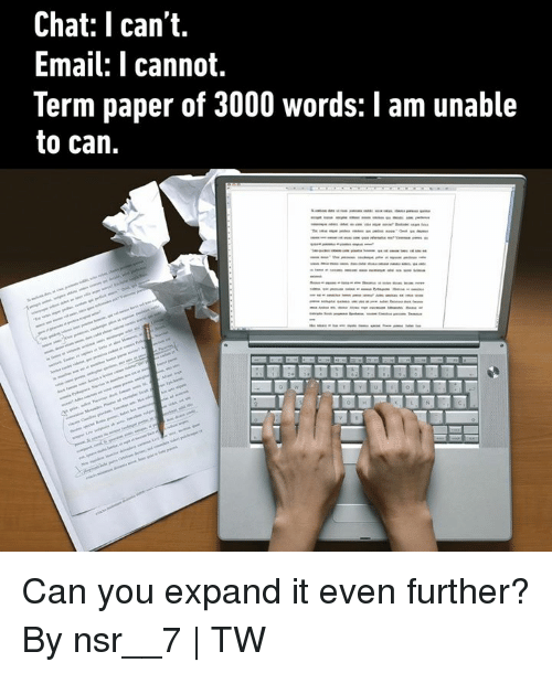 nsr: Chat: I can't.  Email: T cannot.  Term paper of 3000 words: I am unable  to can. Can you expand it even further?  By nsr__7 | TW