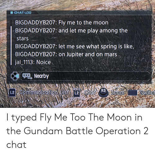 Zoom, Chat, and Jupiter: CHAT LDG  साट  BIGDADDYB207: Fly me to the moon  BIGDADDYB207: and let me play among the  4AN  stars  BIGDADDYB207: let me see what spring is like,  BIGDADDYB207: on Jupiter and on mars  jal 1113: Noice  Nearby  HOLD  R3  L2 Communication List L2 Chat  Switc  Zoom I typed Fly Me Too The Moon in the Gundam Battle Operation 2 chat